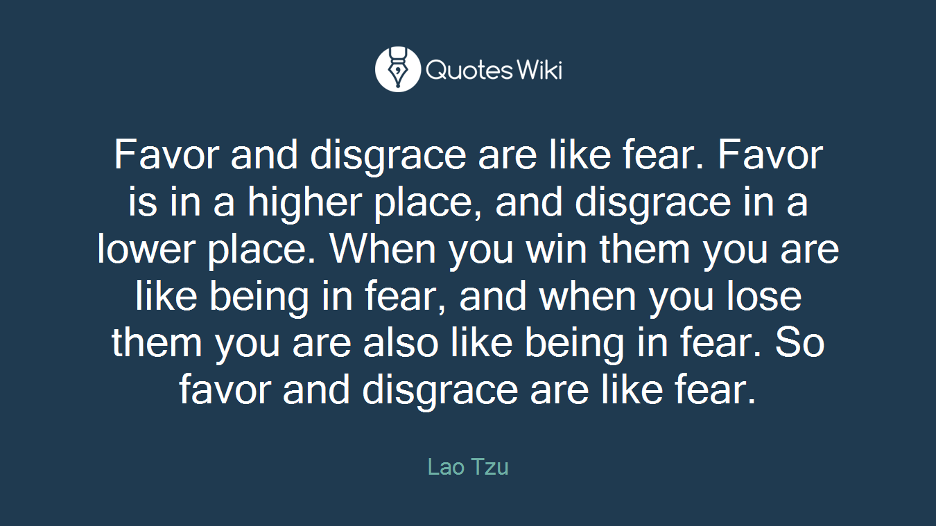 Favor and disgrace are like fear. Favor is in a higher place, and disgrace in a lower place. When you win them you are like being in fear, and when you lose them you are also like being in fear. So favor and disgrace are like fear.