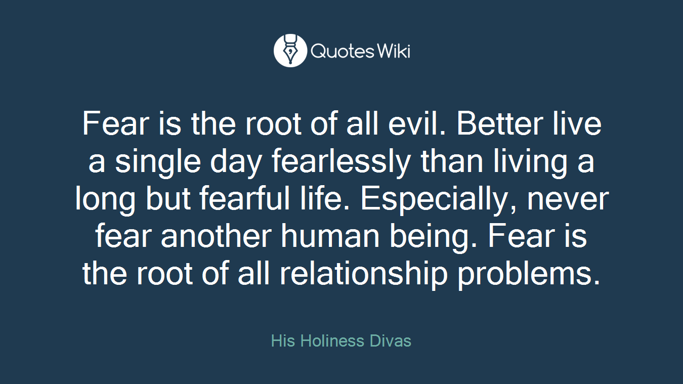 Fear is the root of all evil  Better live a sin