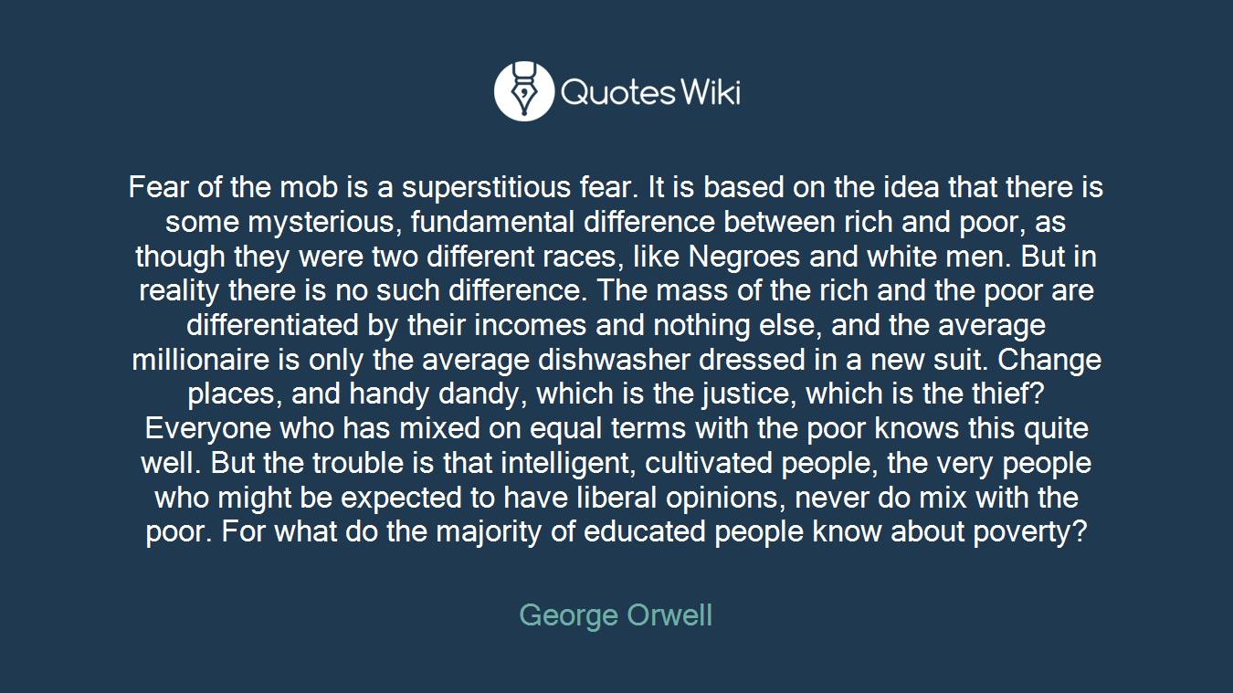 Fear of the mob is a superstitious fear. It is based on the idea that there is some mysterious, fundamental difference between rich and poor, as though they were two different races, like Negroes and white men. But in reality there is no such difference. The mass of the rich and the poor are differentiated by their incomes and nothing else, and the average millionaire is only the average dishwasher dressed in a new suit. Change places, and handy dandy, which is the justice, which is the thief? Everyone who has mixed on equal terms with the poor knows this quite well. But the trouble is that intelligent, cultivated people, the very people who might be expected to have liberal opinions, never do mix with the poor. For what do the majority of educated people know about poverty?