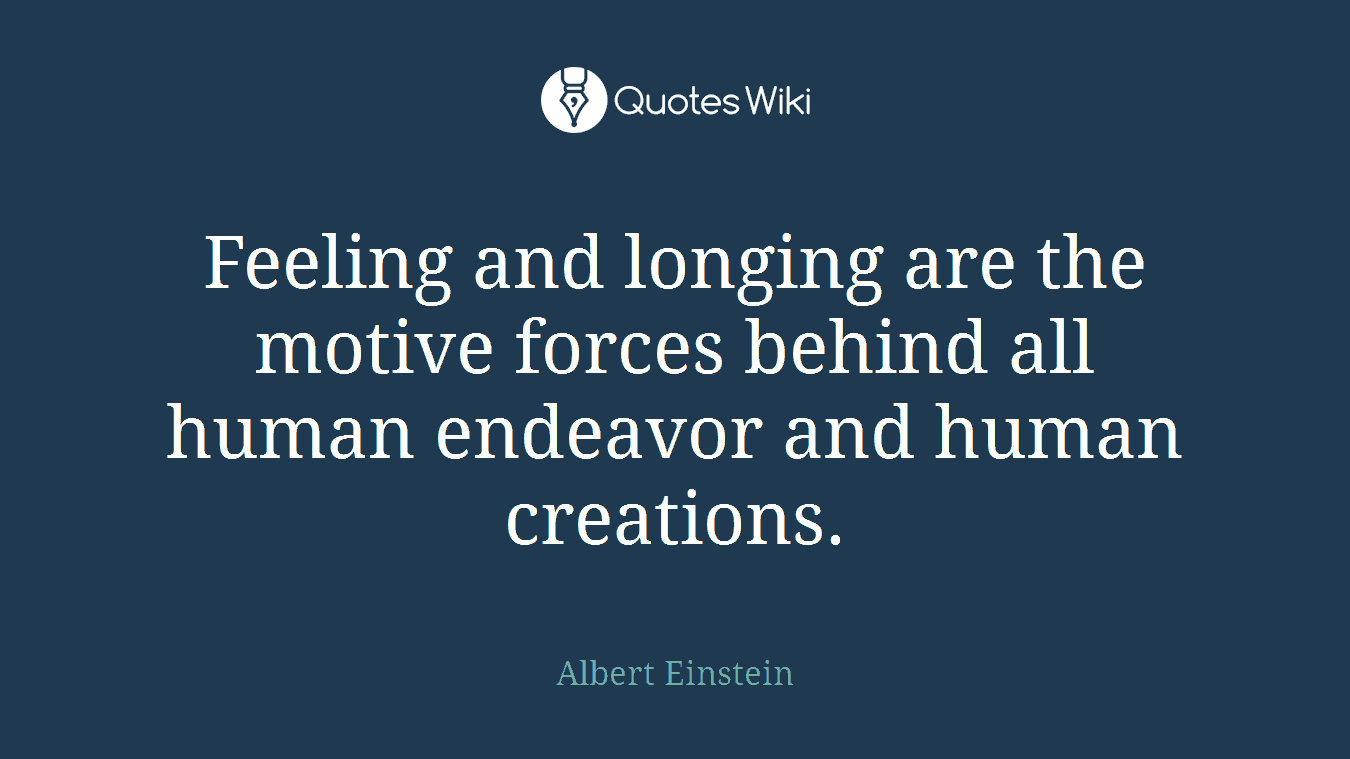 Feeling and longing are the motive forces behind all human endeavor and human creations.