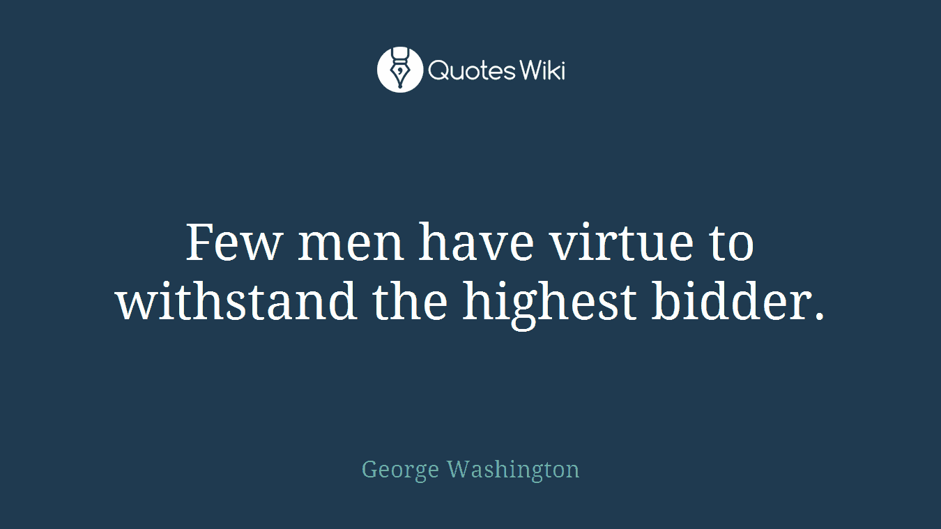Few men have virtue to withstand the highest bidder.