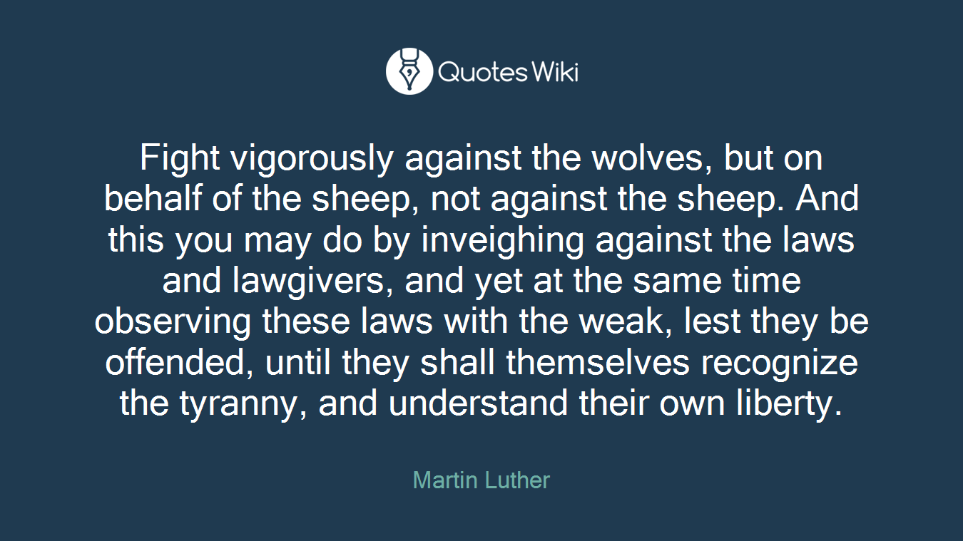 Fight vigorously against the wolves, but on behalf of the sheep, not against the sheep. And this you may do by inveighing against the laws and lawgivers, and yet at the same time observing these laws with the weak, lest they be offended, until they shall themselves recognize the tyranny, and understand their own liberty.