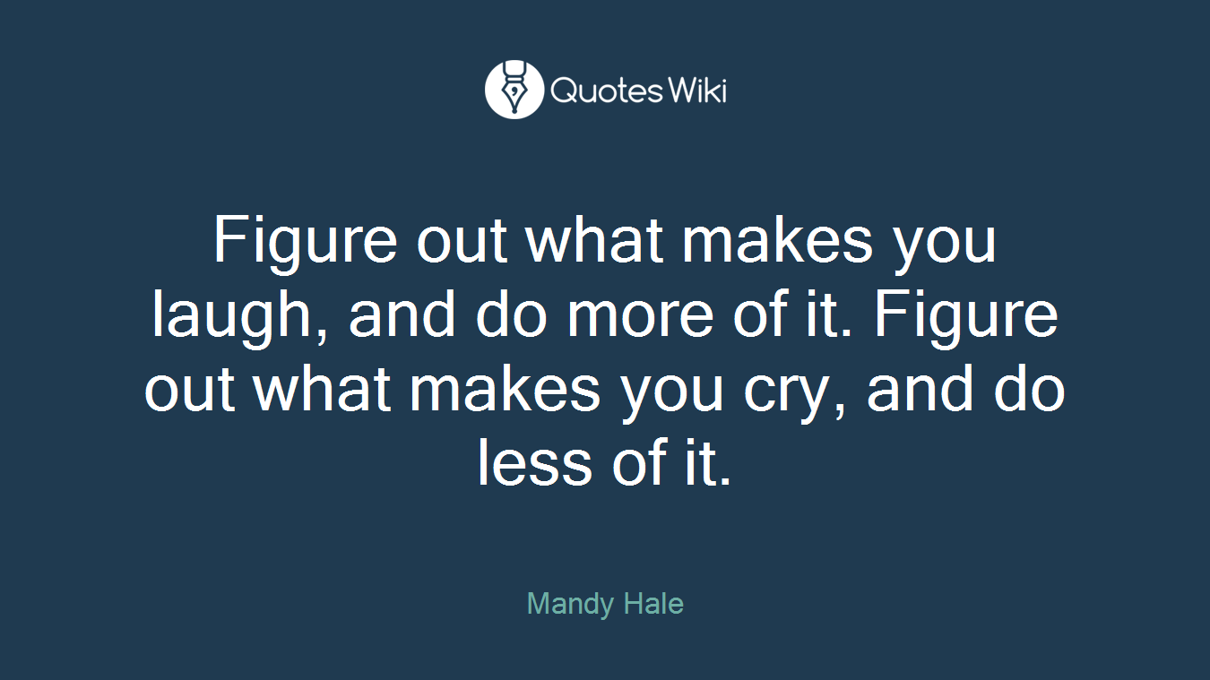 Figure out what makes you laugh, and do more of it. Figure out what makes you cry, and do less of it.