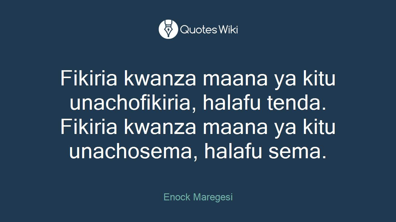 Fikiria kwanza maana ya kitu unachofikiria, halafu tenda. Fikiria kwanza maana ya kitu unachosema, halafu sema.