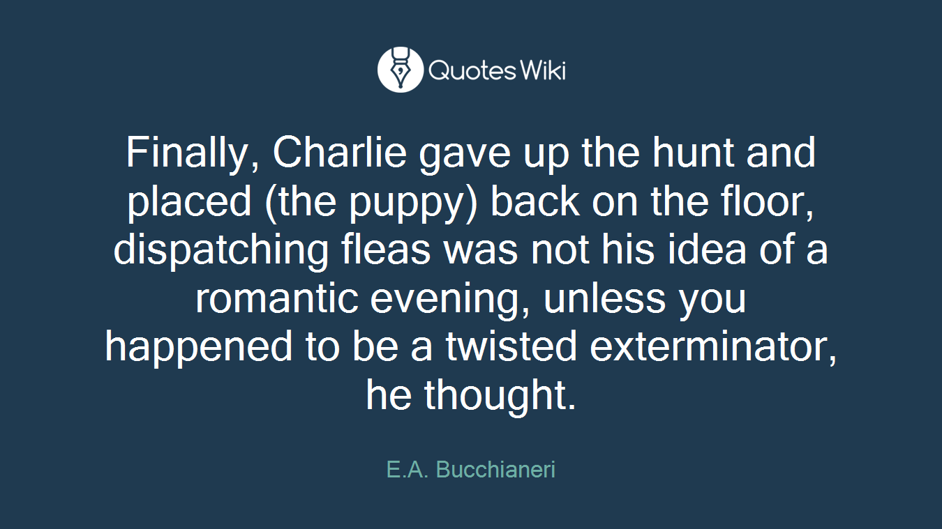 Finally, Charlie gave up the hunt and placed (the puppy) back on the floor, dispatching fleas was not his idea of a romantic evening, unless you happened to be a twisted exterminator, he thought.