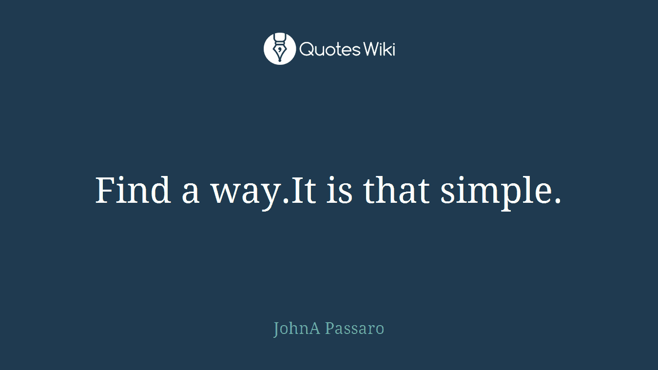 Find a way.It is that simple.
