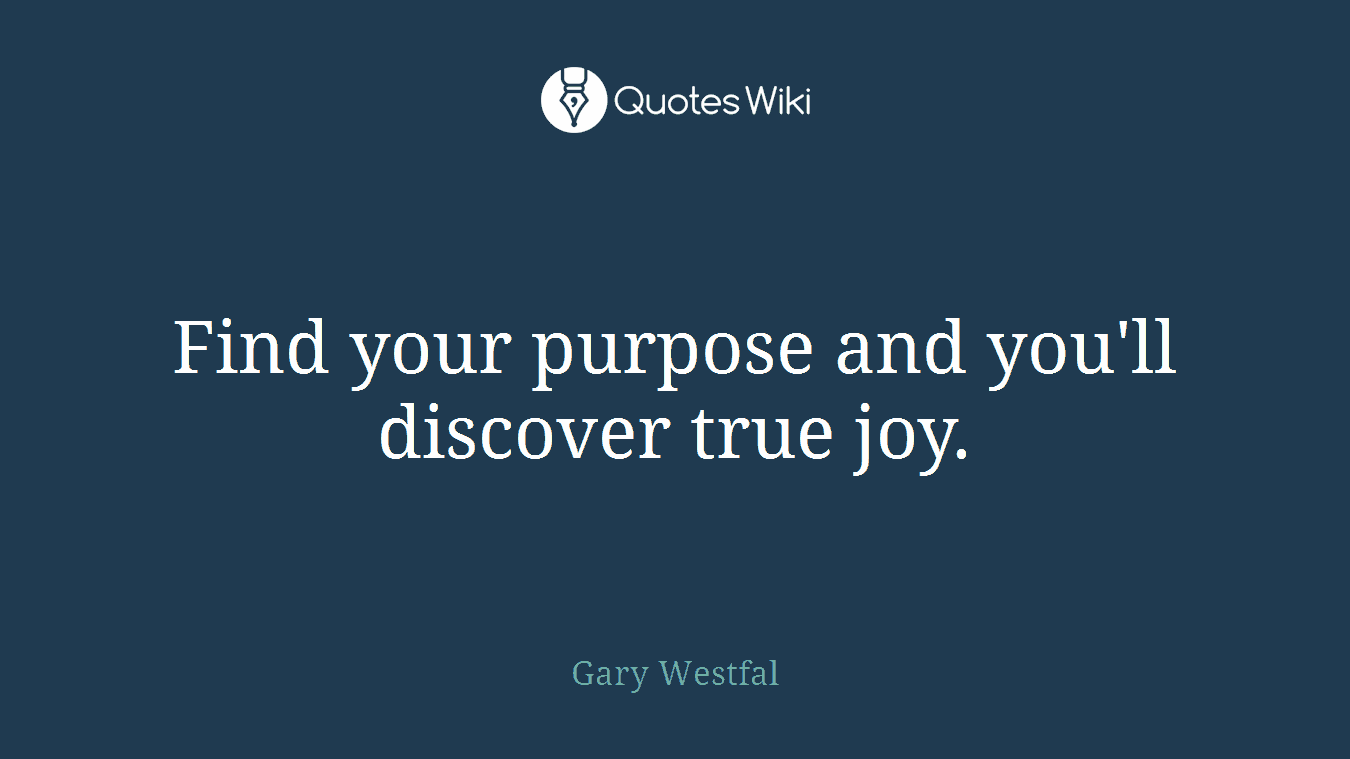 Find your purpose and you'll discover true joy.