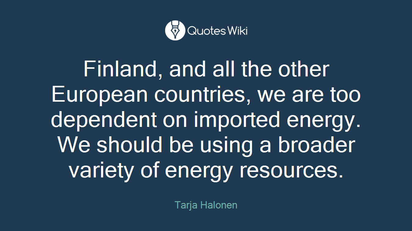 Finland, and all the other European countries, we are too dependent on imported energy. We should be using a broader variety of energy resources.