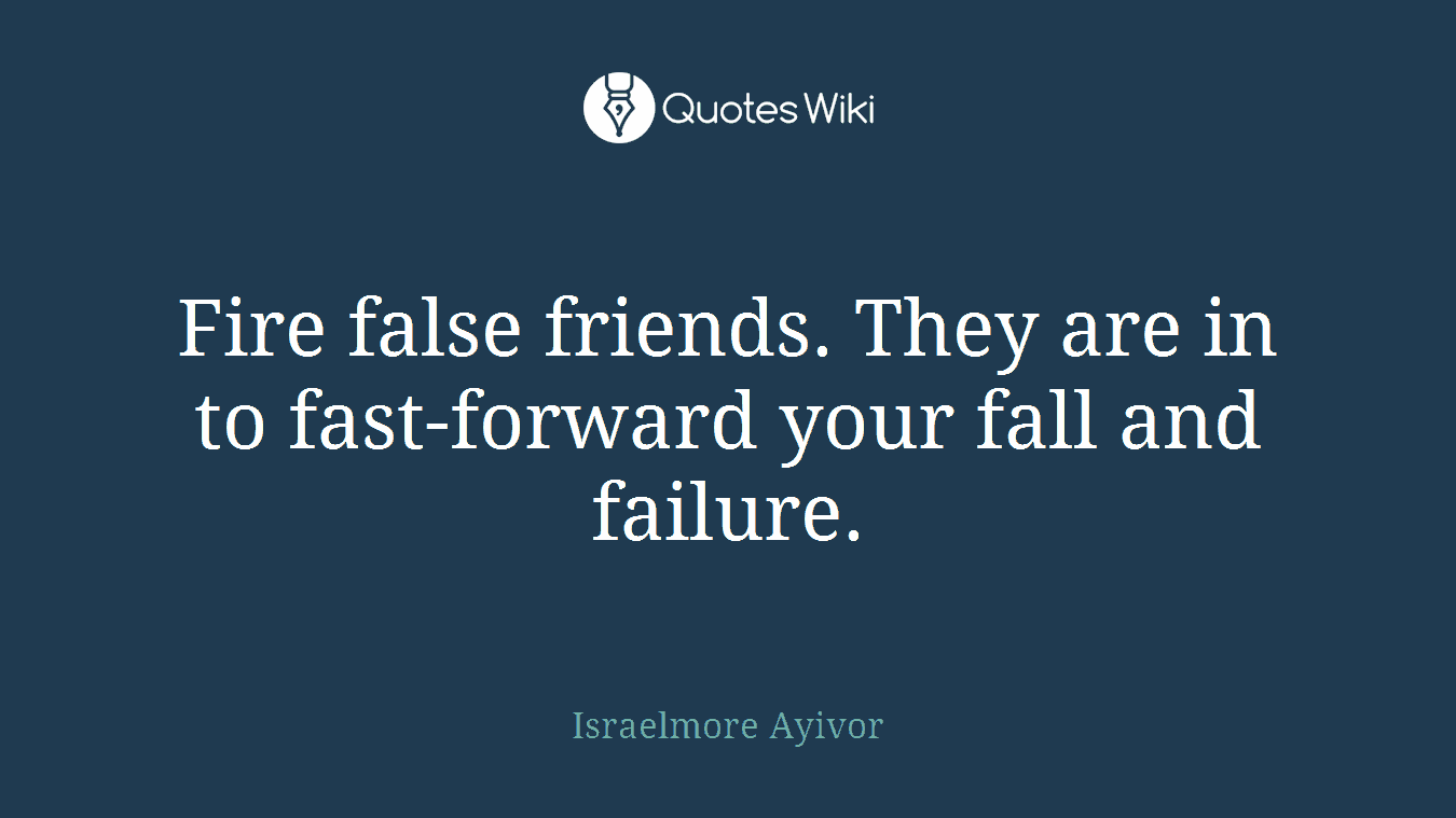 Fire false friends. They are in to fast-forward your fall and failure.