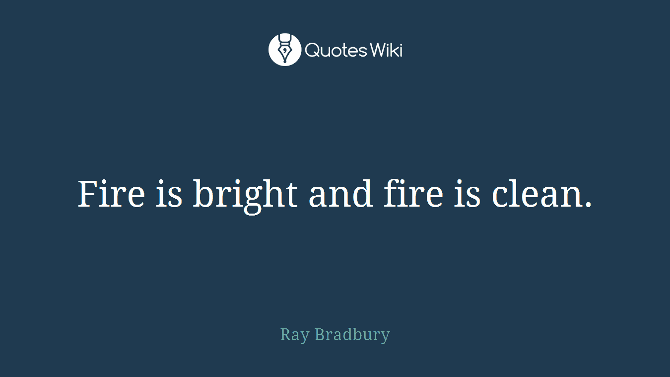 Fire is bright and fire is clean.
