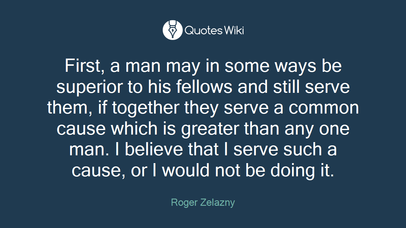 First, a man may in some ways be superior to his fellows and still serve them, if together they serve a common cause which is greater than any one man. I believe that I serve such a cause, or I would not be doing it.