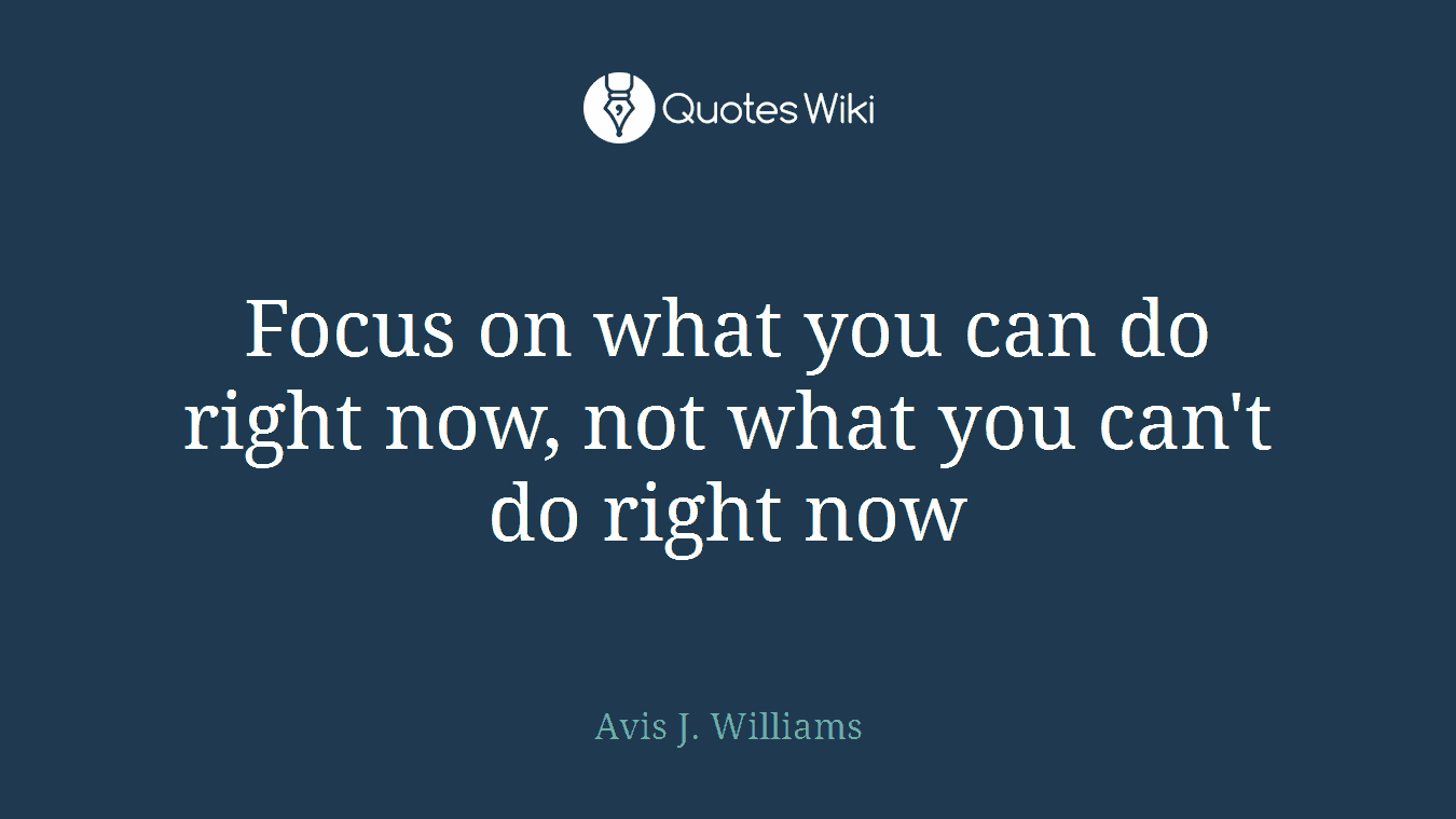 Focus on what you can do right now, not what you can't do right now