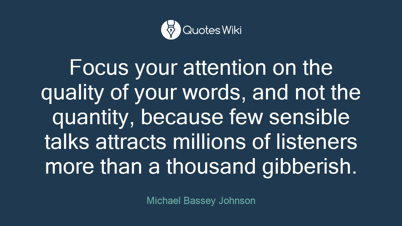 Focus your attention on the quality of your words, and not the quantity, because few sensible talks attracts millions of listeners more than a thousand gibberish.