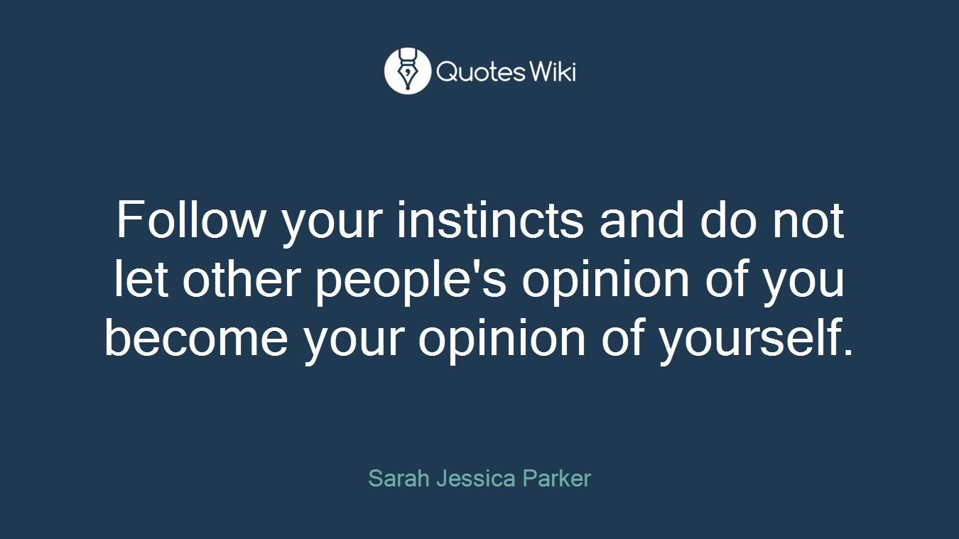 Follow your instincts and do not let other people's opinion of you become your opinion of yourself.