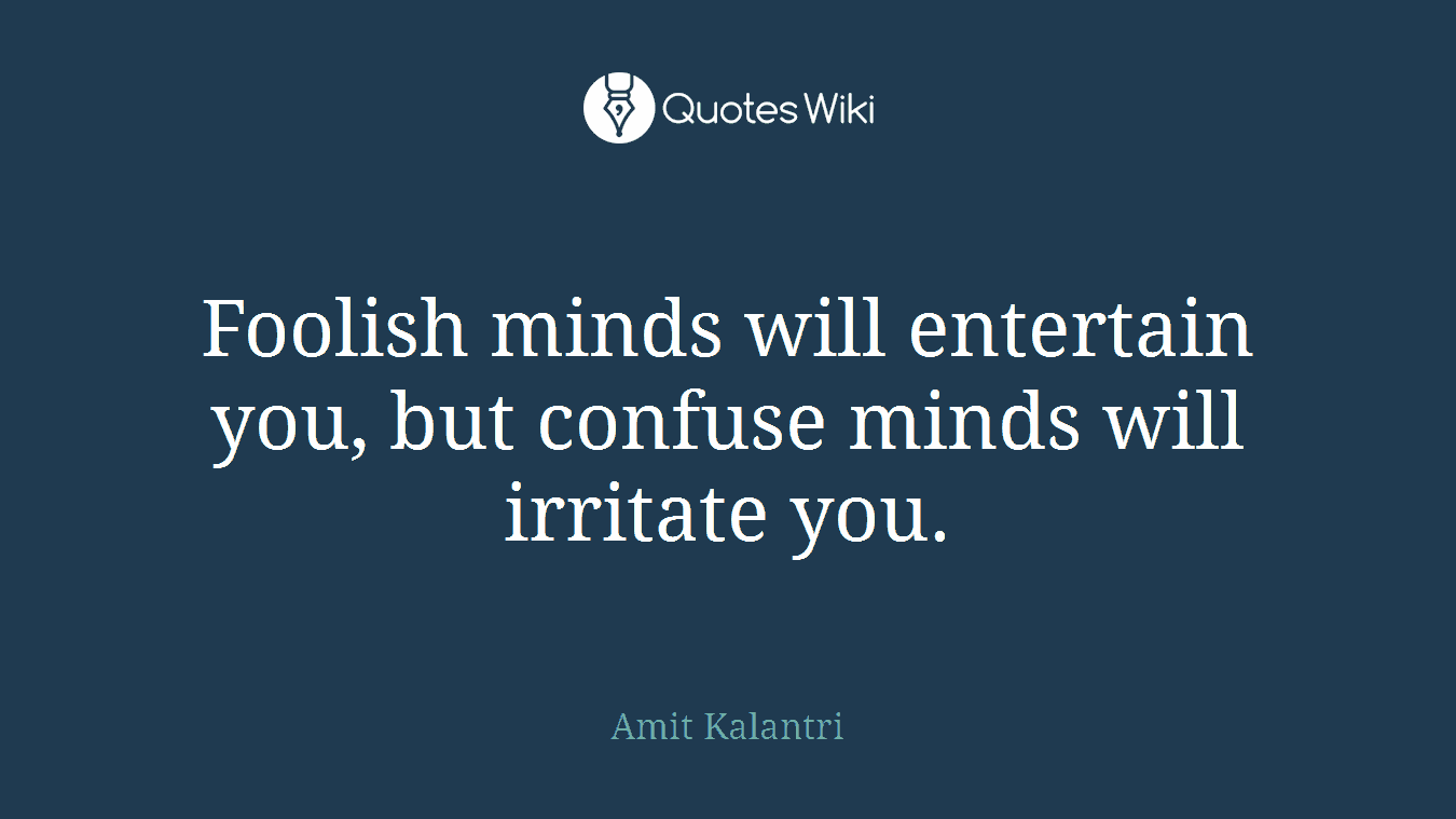 Foolish minds will entertain you, but confuse minds will irritate you.
