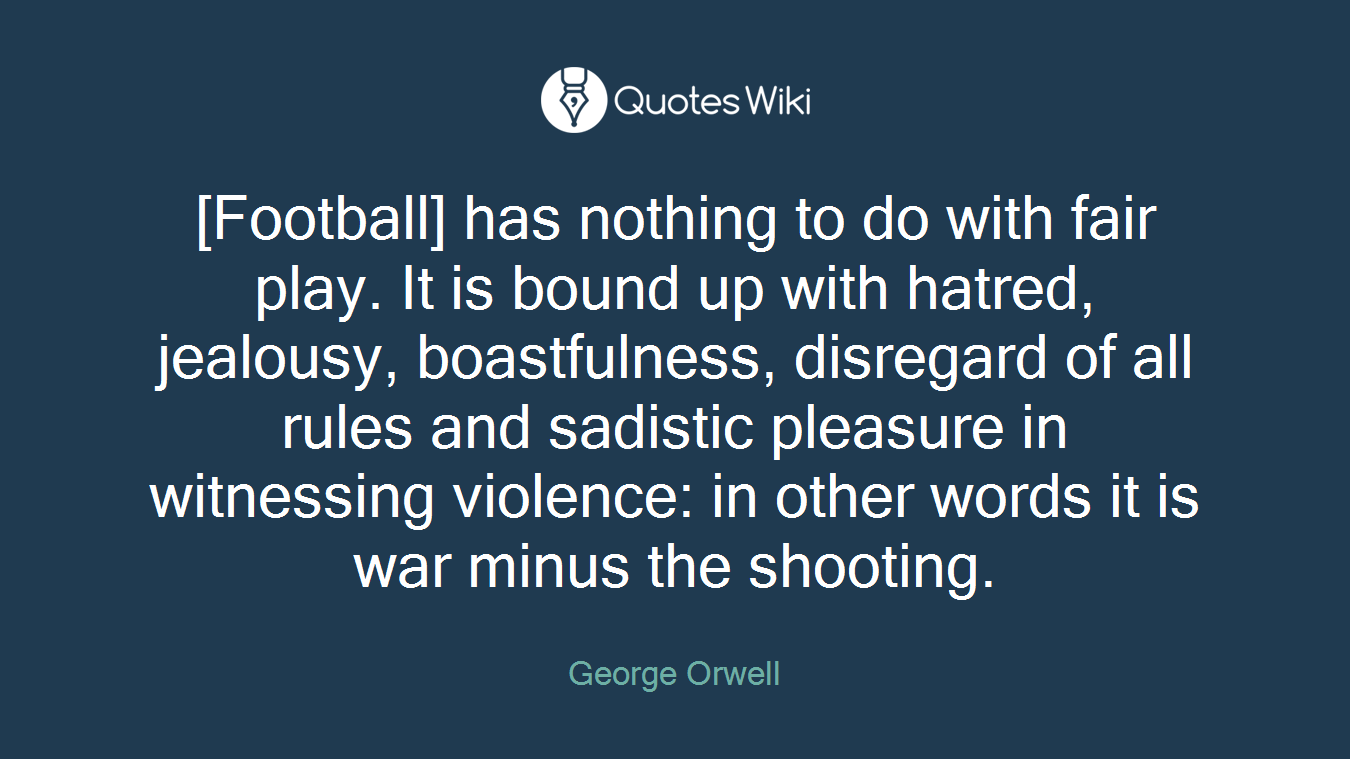 [Football] has nothing to do with fair play. It is bound up with hatred, jealousy, boastfulness, disregard of all rules and sadistic pleasure in witnessing violence: in other words it is war minus the shooting.