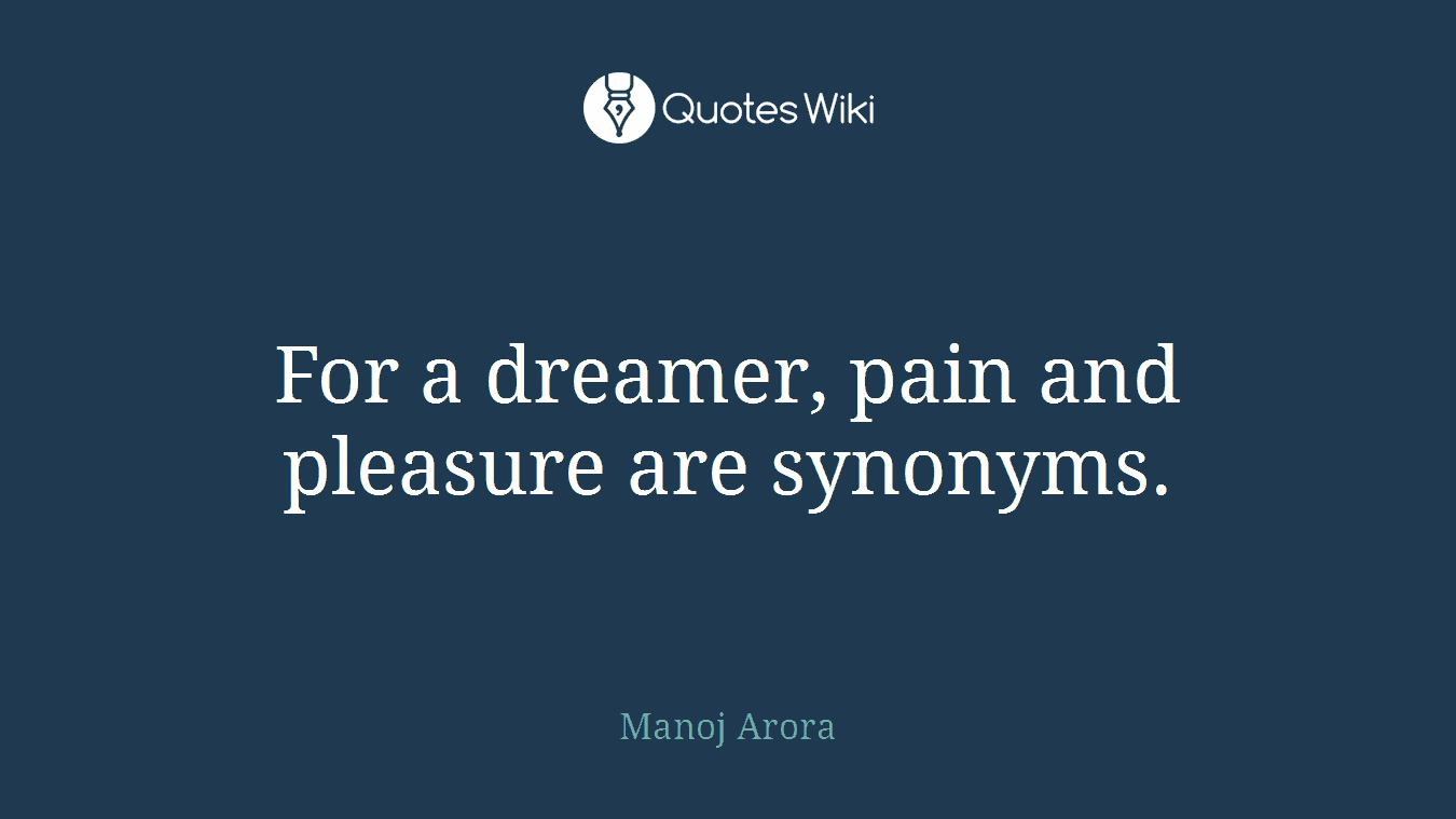 For a dreamer, pain and pleasure are synonyms.
