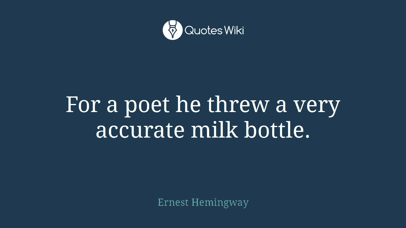 For a poet he threw a very accurate milk bottle.