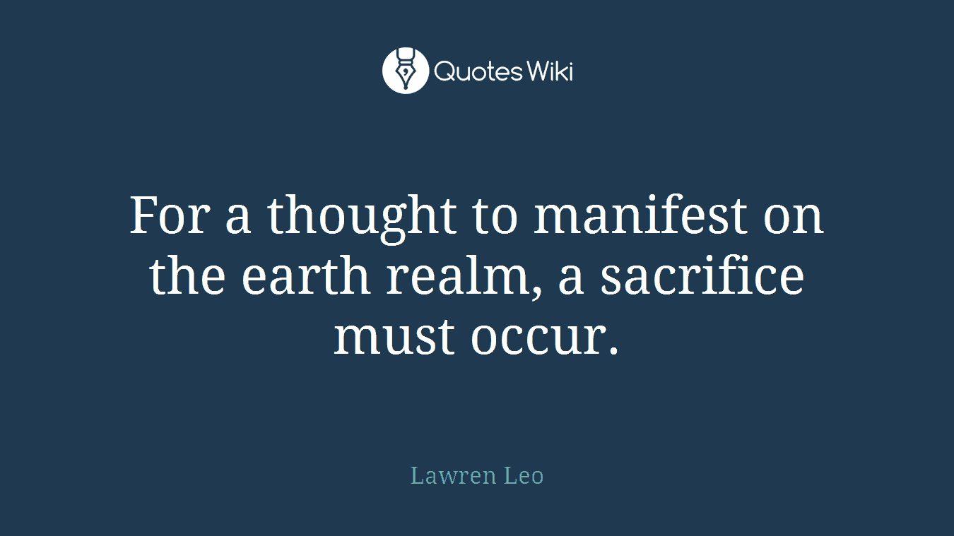 For a thought to manifest on the earth realm, a sacrifice must occur.