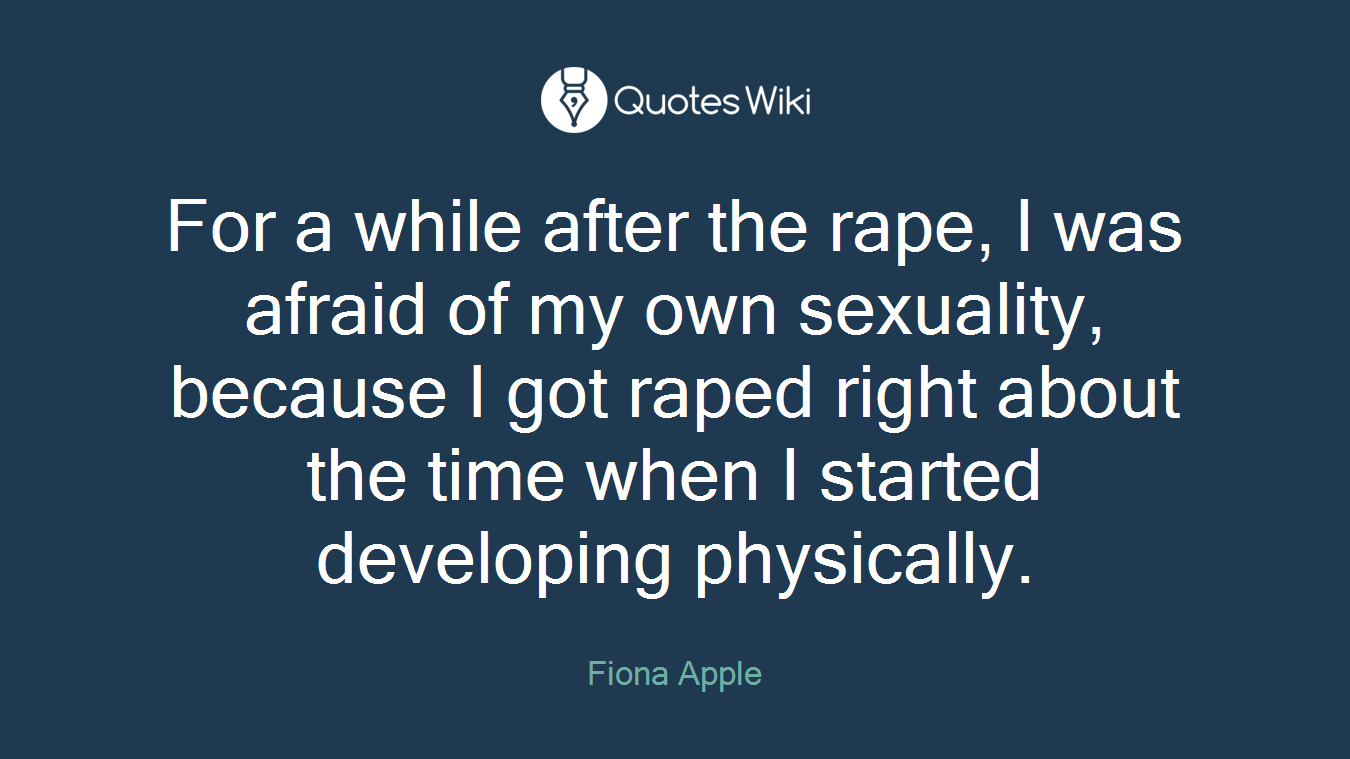 For a while after the rape, I was afraid of my own sexuality, because I got raped right about the time when I started developing physically.
