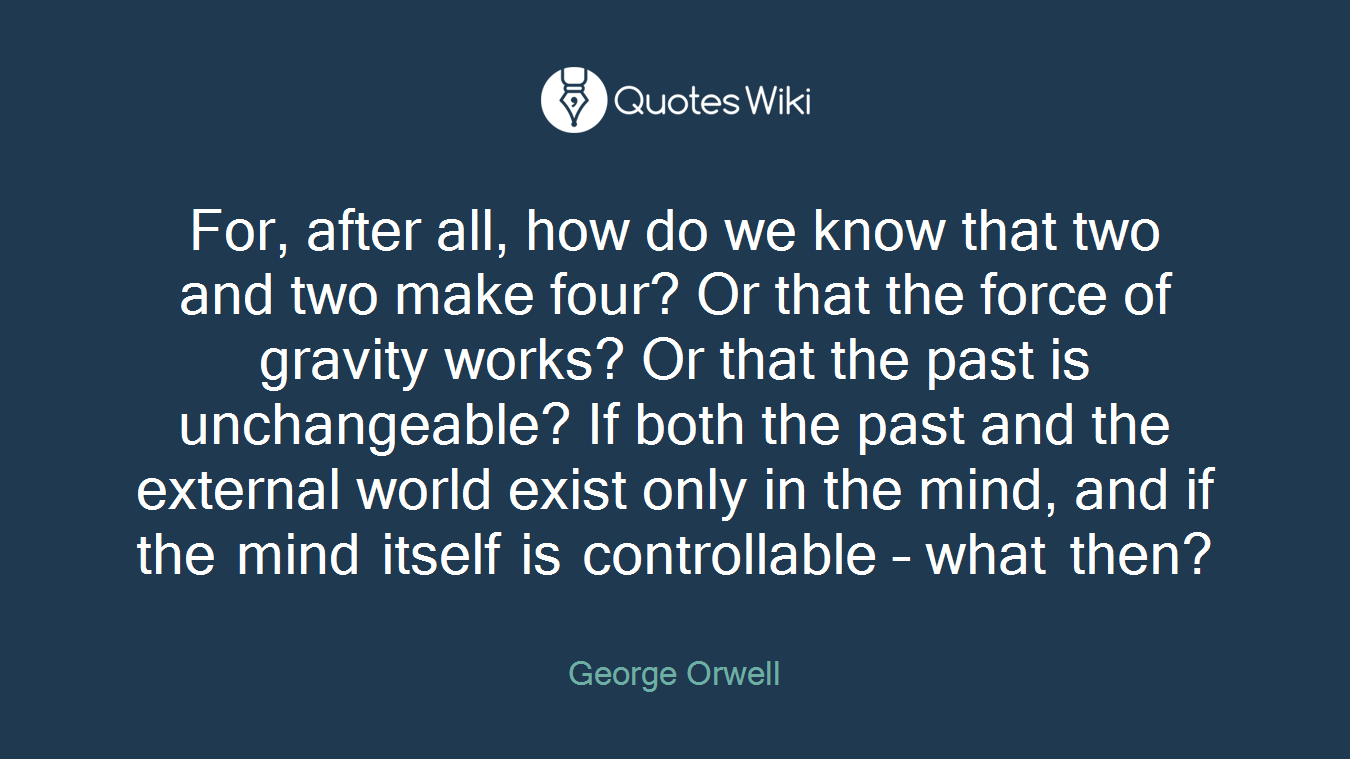 For, after all, how do we know that two and two make four? Or that the force of gravity works? Or that the past is unchangeable? If both the past and the external world exist only in the mind, and if the mind itself is controllable – what then?