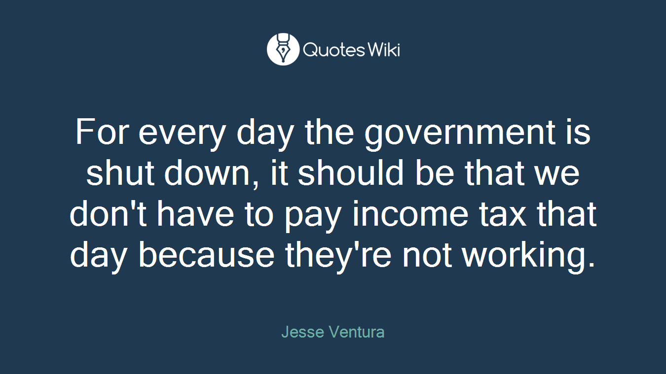 For every day the government is shut down, it should be that we don't have to pay income tax that day because they're not working.