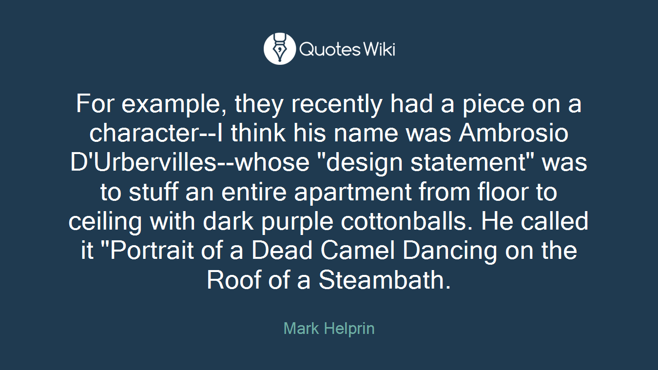 """For example, they recently had a piece on a character--I think his name was Ambrosio D'Urbervilles--whose """"design statement"""" was to stuff an entire apartment from floor to ceiling with dark purple cottonballs. He called it """"Portrait of a Dead Camel Dancing on the Roof of a Steambath."""