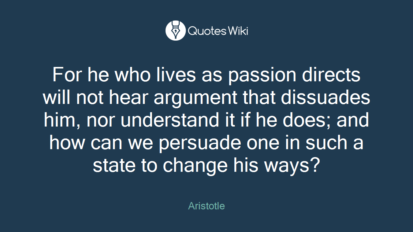 For he who lives as passion directs will not hear argument that dissuades him, nor understand it if he does; and how can we persuade one in such a state to change his ways?