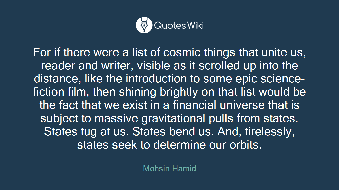 For if there were a list of cosmic things that unite us, reader and writer, visible as it scrolled up into the distance, like the introduction to some epic science-fiction film, then shining brightly on that list would be the fact that we exist in a financial universe that is subject to massive gravitational pulls from states. States tug at us. States bend us. And, tirelessly, states seek to determine our orbits.