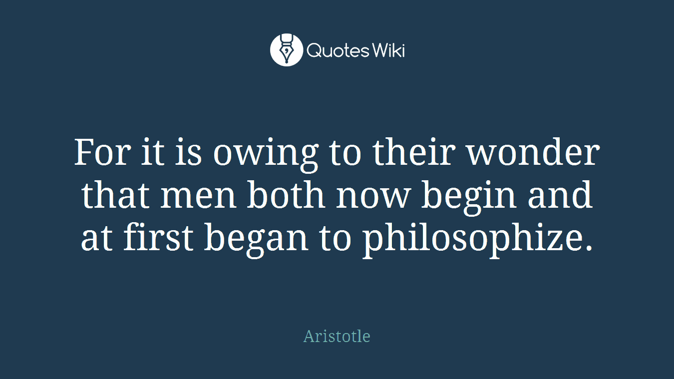 For it is owing to their wonder that men both now begin and at first began to philosophize.