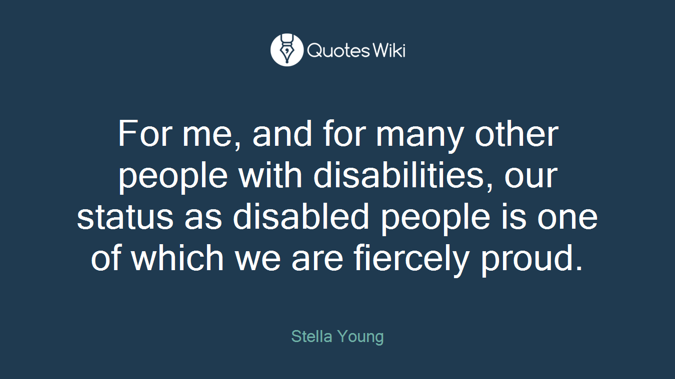 For me, and for many other people with disabilities, our status as disabled people is one of which we are fiercely proud.