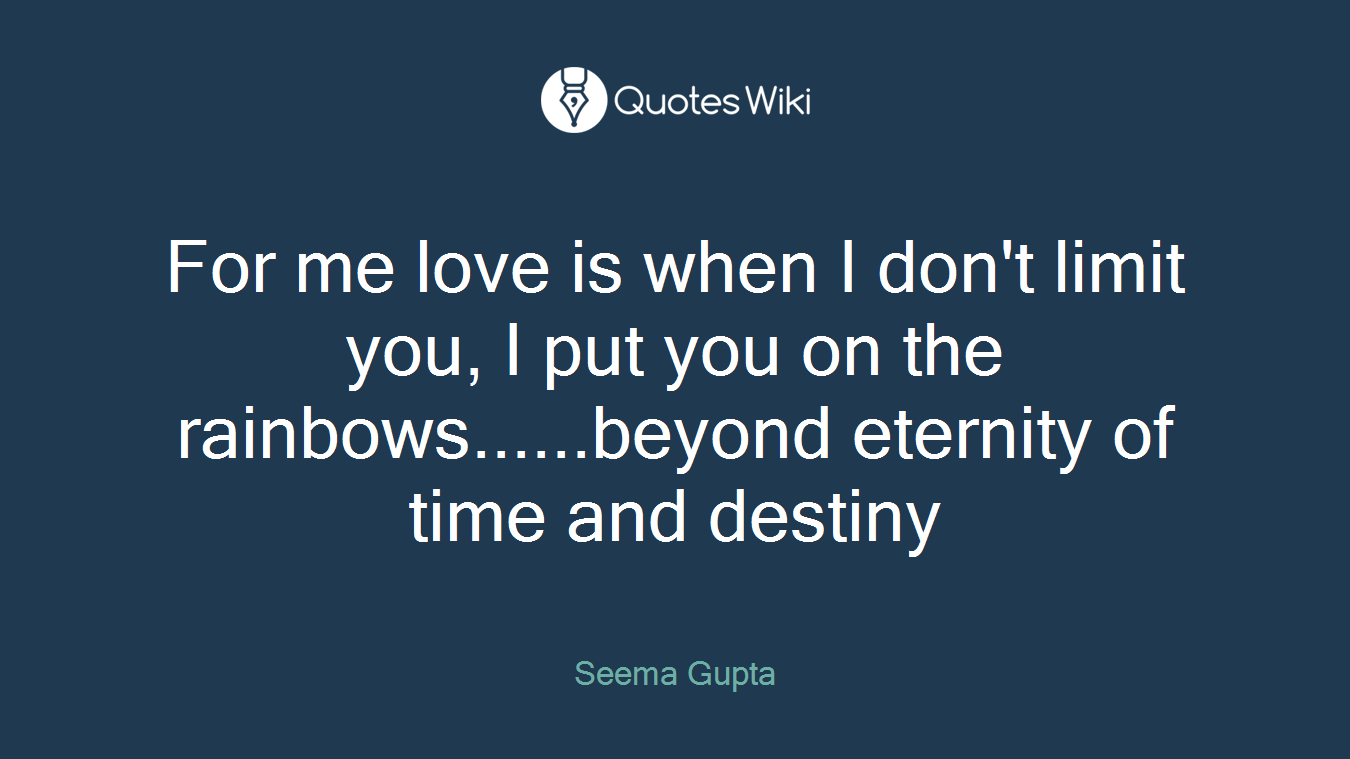 For me love is when I don't limit you, I put you on the rainbows......beyond eternity of time and destiny