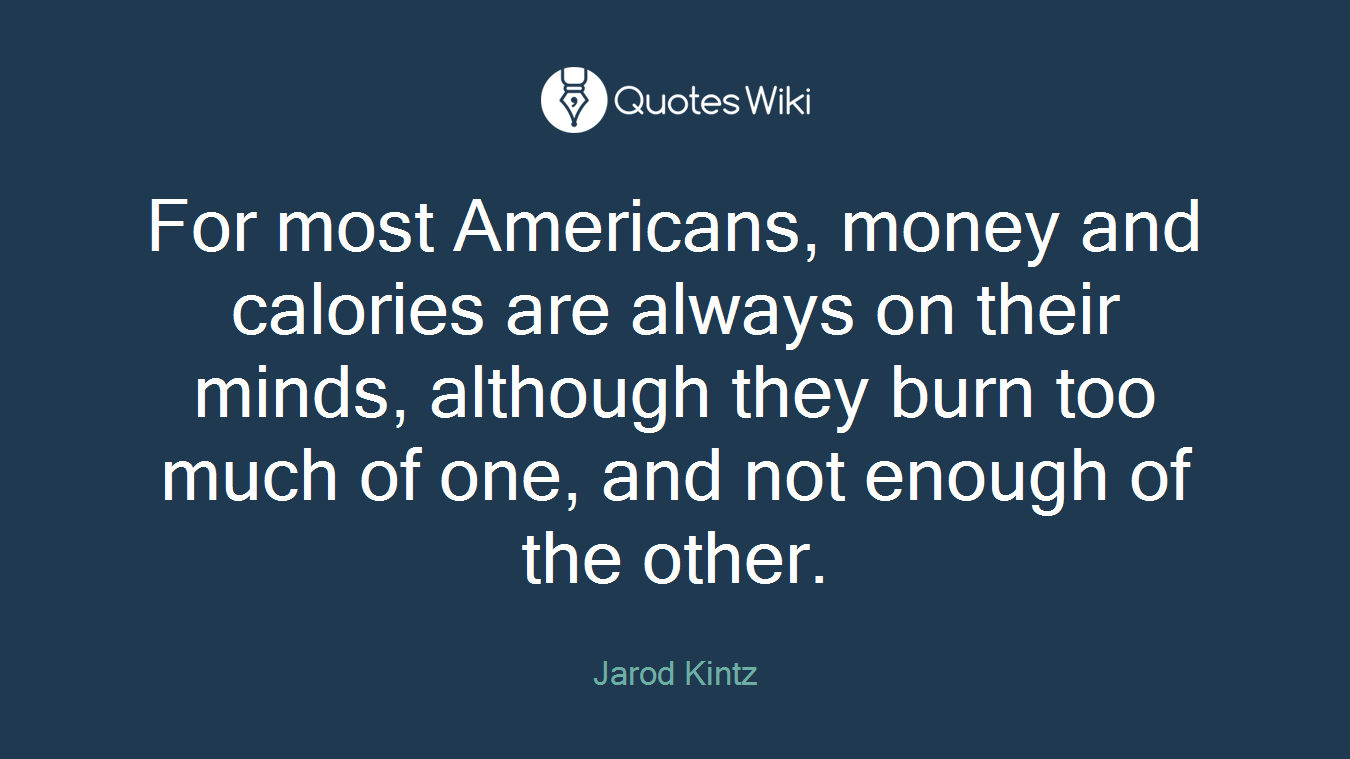For most Americans, money and calories are always on their minds, although they burn too much of one, and not enough of the other.
