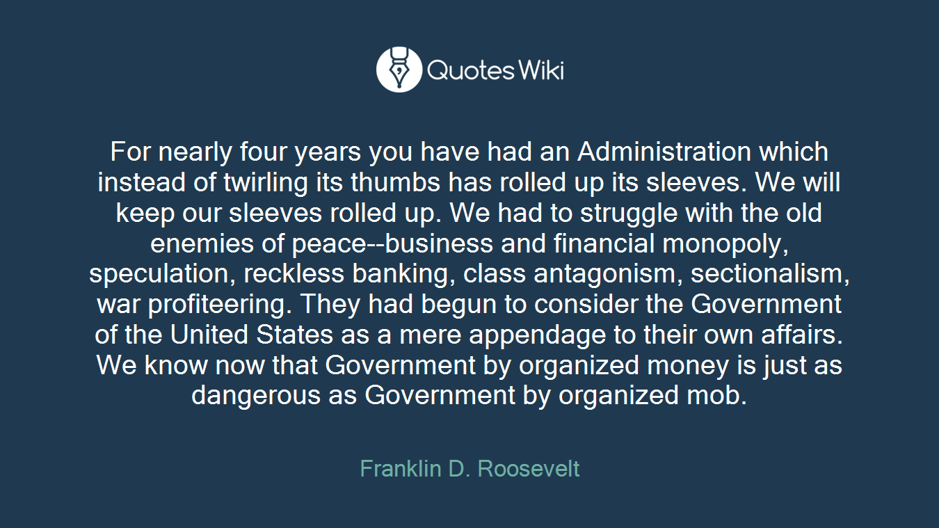 For nearly four years you have had an Administration which instead of twirling its thumbs has rolled up its sleeves. We will keep our sleeves rolled up. We had to struggle with the old enemies of peace--business and financial monopoly, speculation, reckless banking, class antagonism, sectionalism, war profiteering. They had begun to consider the Government of the United States as a mere appendage to their own affairs. We know now that Government by organized money is just as dangerous as Government by organized mob.