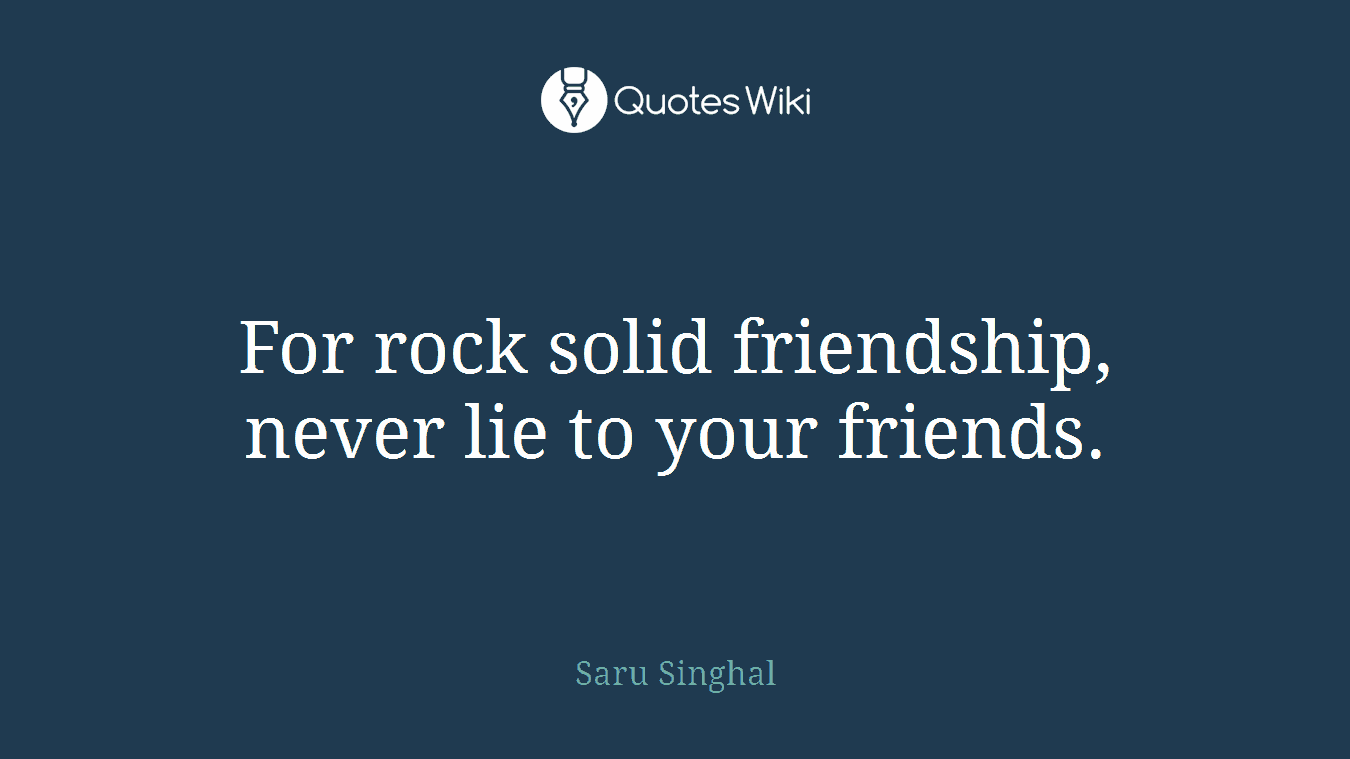 For rock solid friendship, never lie to your friends.