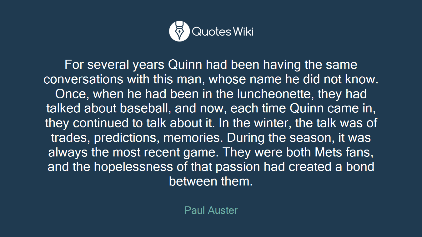 For several years Quinn had been having the same conversations with this man, whose name he did not know. Once, when he had been in the luncheonette, they had talked about baseball, and now, each time Quinn came in, they continued to talk about it. In the winter, the talk was of trades, predictions, memories. During the season, it was always the most recent game. They were both Mets fans, and the hopelessness of that passion had created a bond between them.