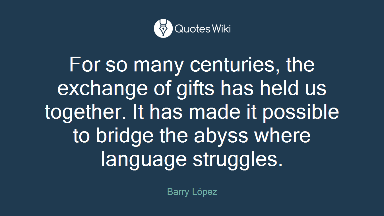 For so many centuries, the exchange of gifts has held us together. It has made it possible to bridge the abyss where language struggles.