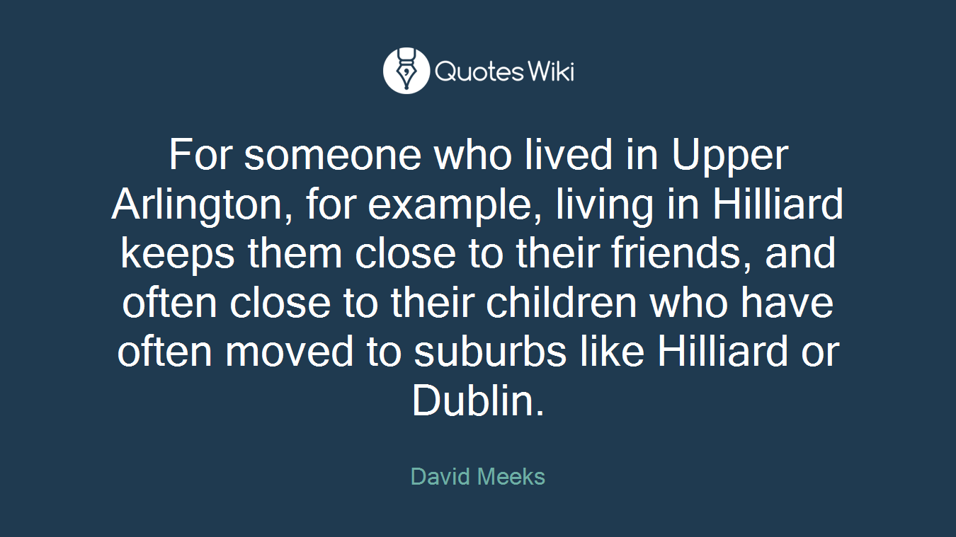 For someone who lived in Upper Arlington, for example, living in Hilliard keeps them close to their friends, and often close to their children who have often moved to suburbs like Hilliard or Dublin.