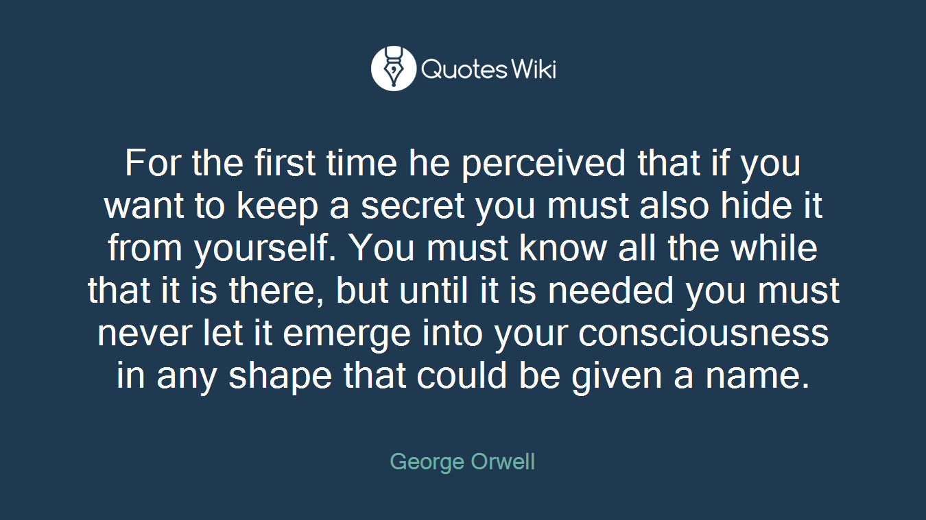 For the first time he perceived that if you want to keep a secret you must also hide it from yourself. You must know all the while that it is there, but until it is needed you must never let it emerge into your consciousness in any shape that could be given a name.