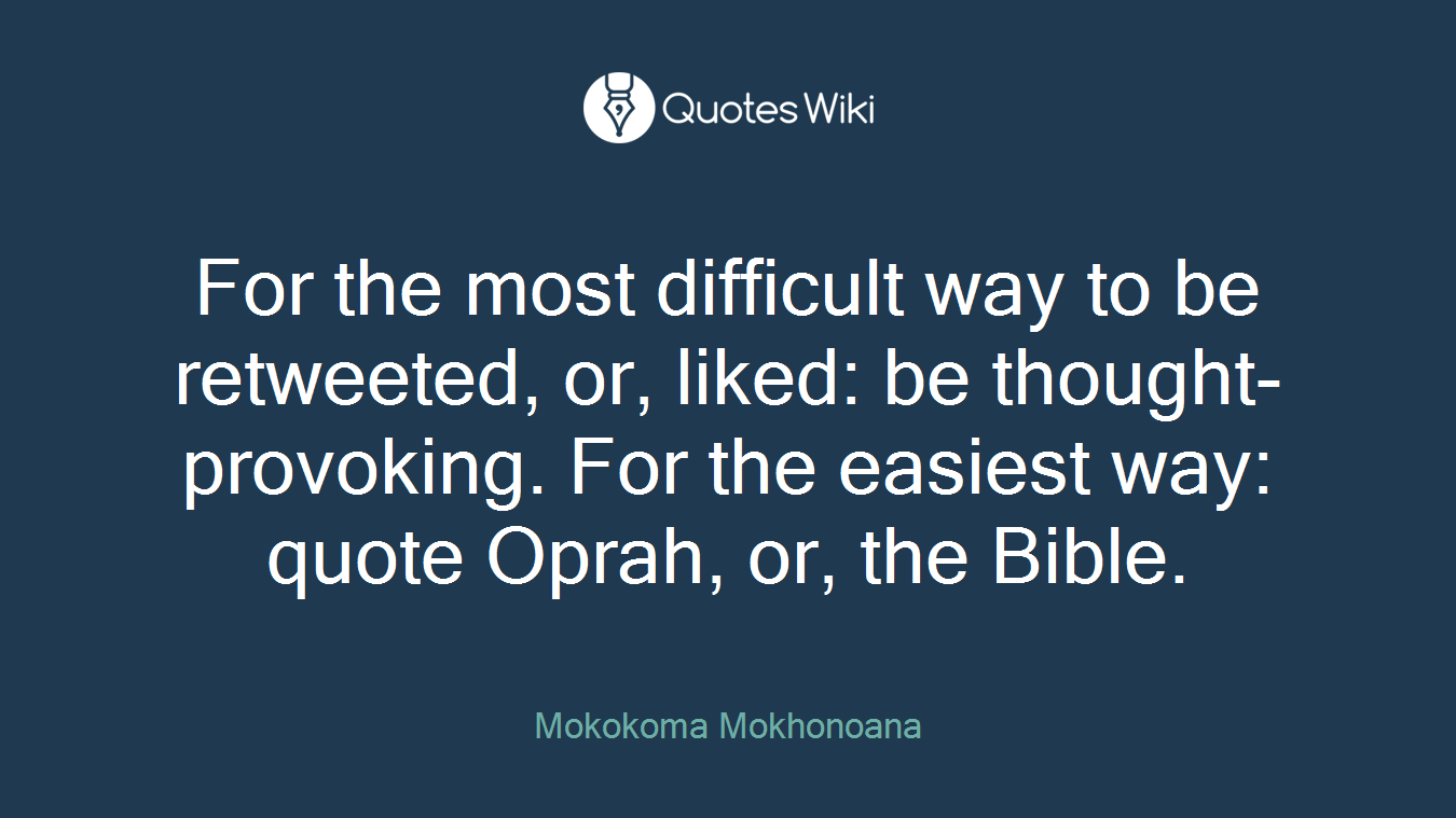 For the most difficult way to be retweeted, or, liked: be thought-provoking. For the easiest way: quote Oprah, or, the Bible.