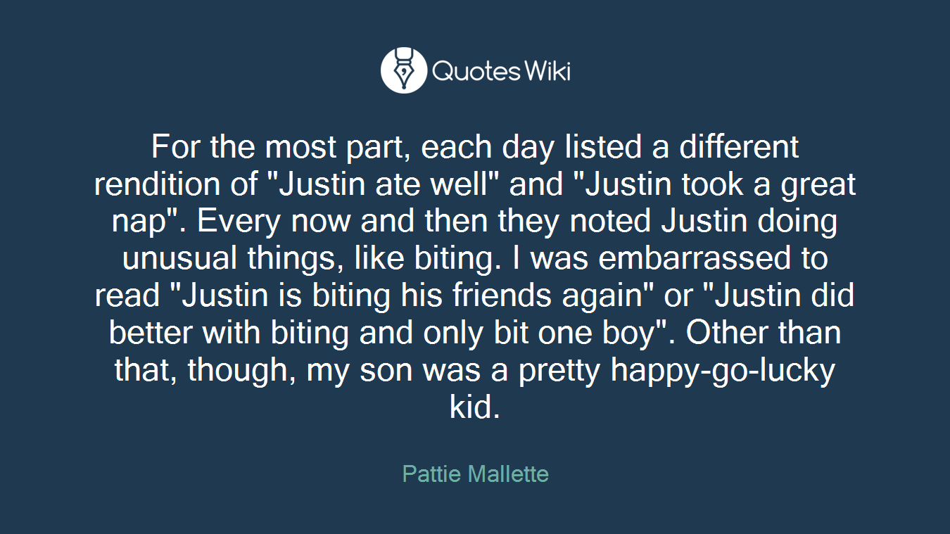 """For the most part, each day listed a different rendition of """"Justin ate well"""" and """"Justin took a great nap"""". Every now and then they noted Justin doing unusual things, like biting. I was embarrassed to read """"Justin is biting his friends again"""" or """"Justin did better with biting and only bit one boy"""". Other than that, though, my son was a pretty happy-go-lucky kid."""