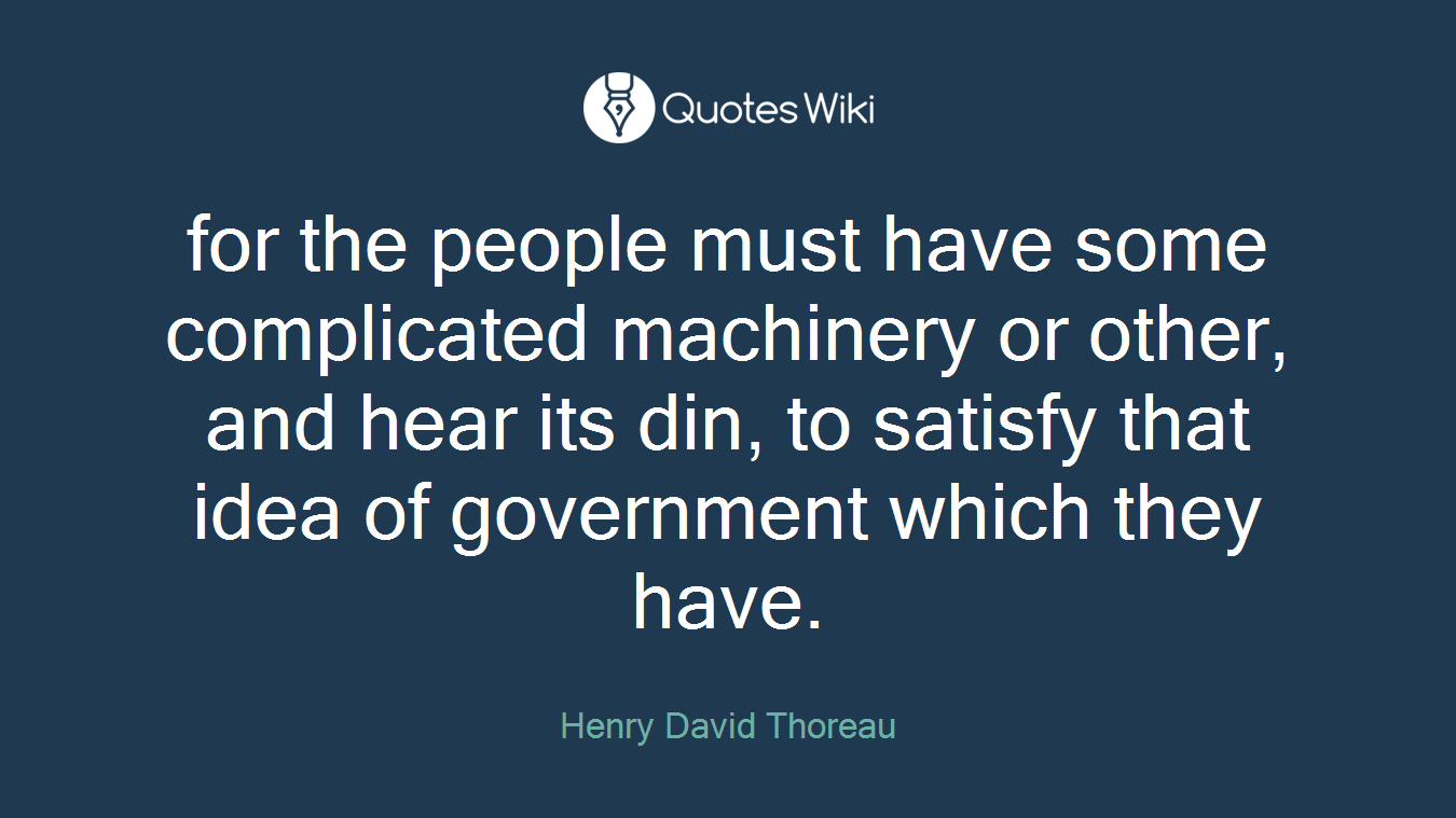 for the people must have some complicated machinery or other, and hear its din, to satisfy that idea of government which they have.