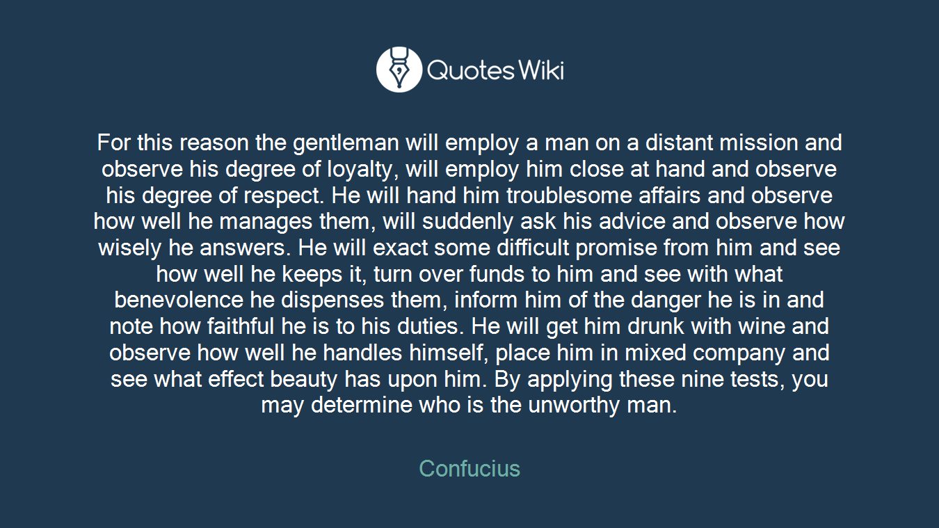 For this reason the gentleman will employ a man on a distant mission and observe his degree of loyalty, will employ him close at hand and observe his degree of respect. He will hand him troublesome affairs and observe how well he manages them, will suddenly ask his advice and observe how wisely he answers. He will exact some difficult promise from him and see how well he keeps it, turn over funds to him and see with what benevolence he dispenses them, inform him of the danger he is in and note how faithful he is to his duties. He will get him drunk with wine and observe how well he handles himself, place him in mixed company and see what effect beauty has upon him. By applying these nine tests, you may determine who is the unworthy man.