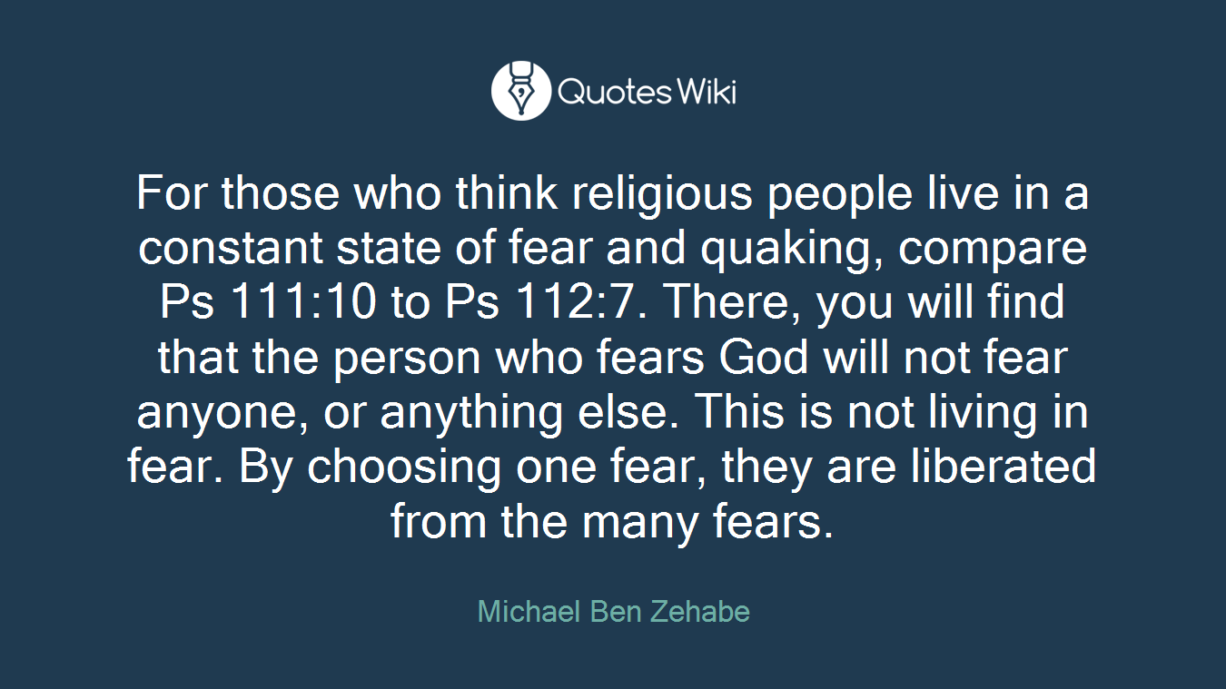 For those who think religious people live in a constant state of fear and quaking, compare Ps 111:10 to Ps 112:7. There, you will find that the person who fears God will not fear anyone, or anything else. This is not living in fear. By choosing one fear, they are liberated from the many fears.