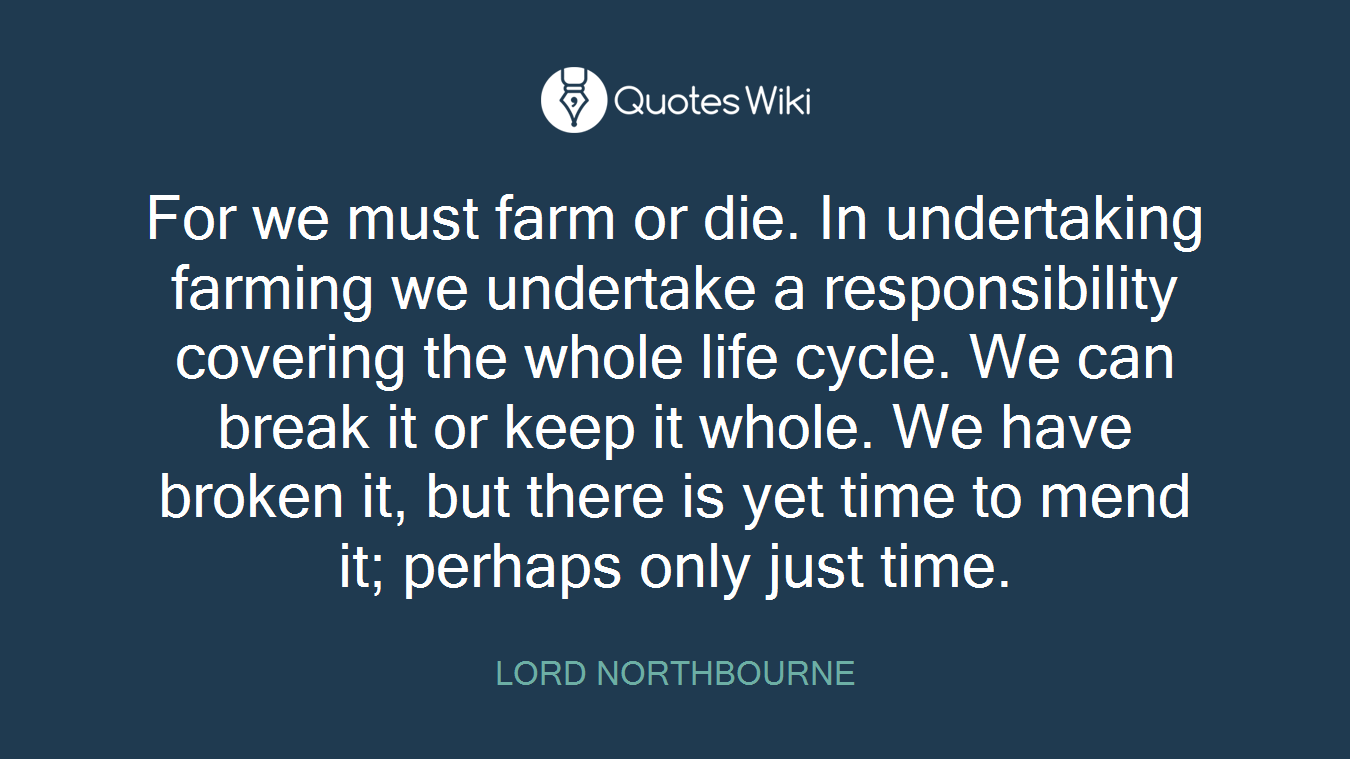 For we must farm or die. In undertaking farming we undertake a responsibility covering the whole life cycle. We can break it or keep it whole. We have broken it, but there is yet time to mend it; perhaps only just time.