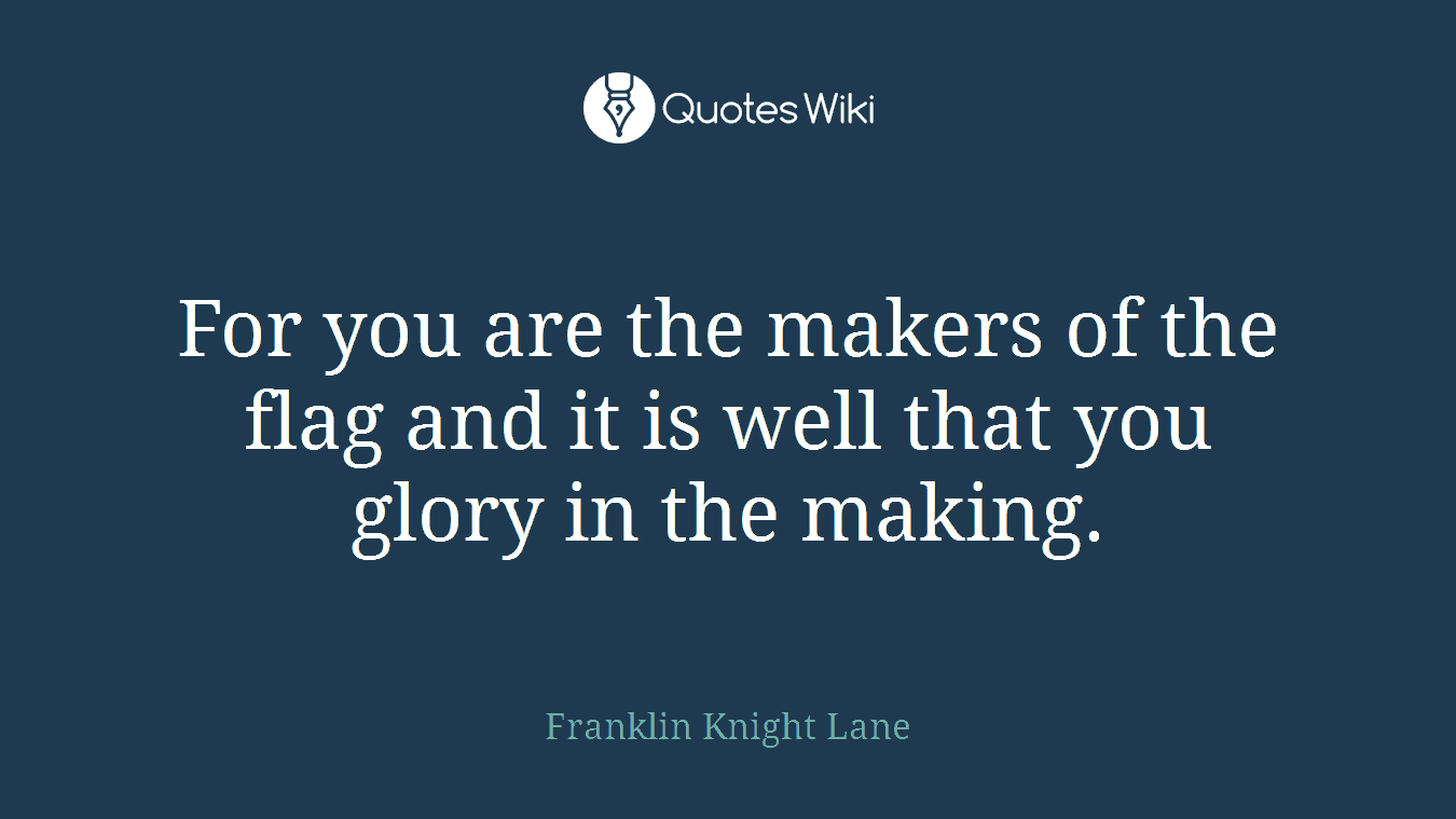 For you are the makers of the flag and it is well that you glory in the making.