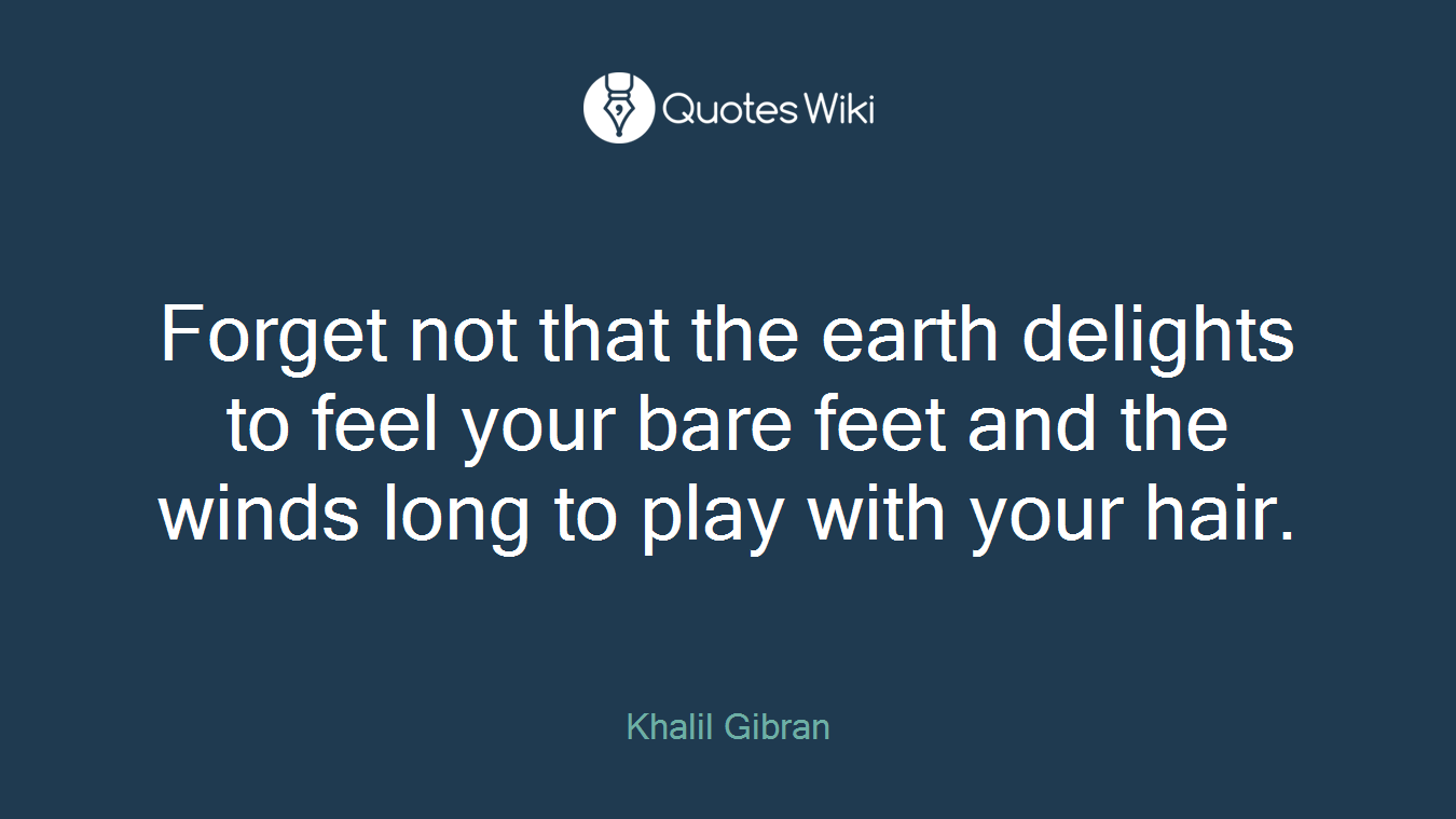 Forget not that the earth delights to feel your bare feet and the winds long to play with your hair.