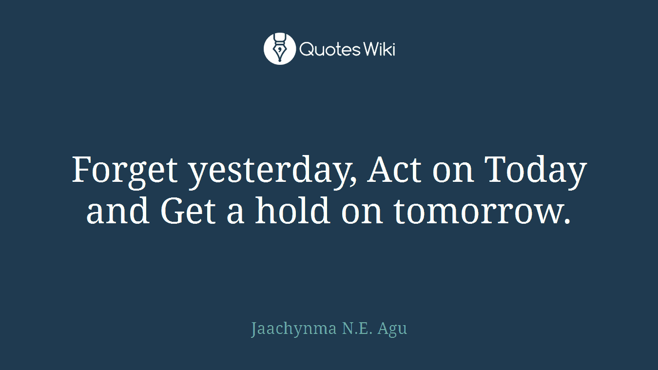 Forget yesterday, Act on Today and Get a hold on tomorrow.