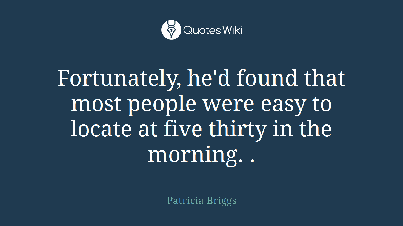 Fortunately, he'd found that most people were easy to locate at five thirty in the morning. .