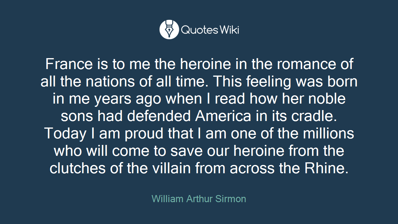 France is to me the heroine in the romance of all the nations of all time. This feeling was born in me years ago when I read how her noble sons had defended America in its cradle. Today I am proud that I am one of the millions who will come to save our heroine from the clutches of the villain from across the Rhine.